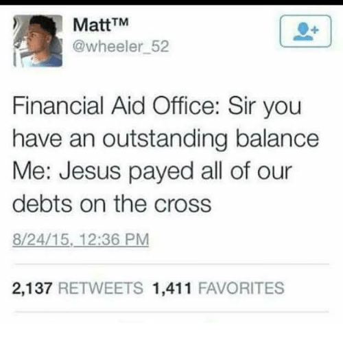 Financial Aid: MattTM  @wheeler 52  Financial Aid Office: Sir you  have an outstanding balance  Me: Jesus payed all of our  debts on the cross  8/24/15, 12:36 PM  2,137 RETWEETS 1,411 FAVORITES