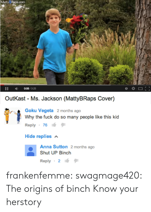 OutKast: MattyB Raps.com  0:05/3:25  OutKast - Ms. Jackson (MattyBRaps Cover)   Goku Vegeta 2 months ago  Why the fuck do so many people like this kid  Reply 7616  Hide replies  Anna Sutton 2 months ago  Shut UP Binch  Reply 2 frankenfemme:  swagmage420:  The origins of binch  Know your herstory
