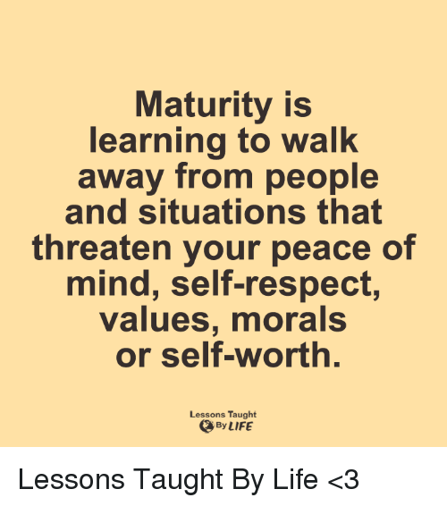 Maturely: Maturity is  learning to walk  away from people  and situations that  threaten your peace of  mind, self-respect,  values, morals  or self-worth  Lessons Taught  By LIFE Lessons Taught By Life <3
