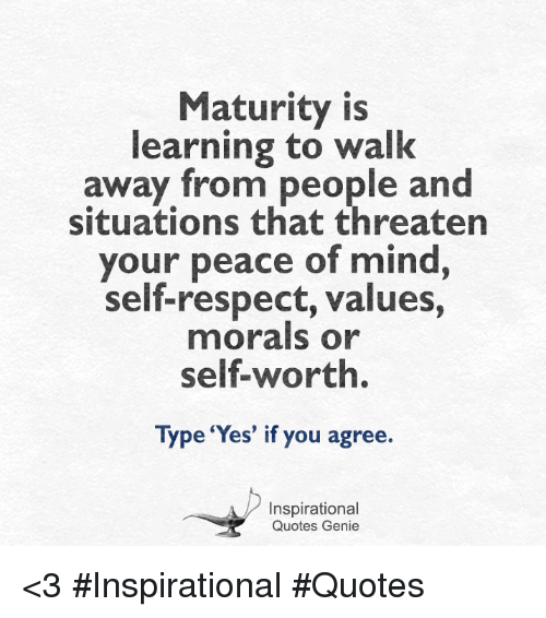matures: Maturity is  learning to walk  away from people and  situations that threaten  your peace of mind  self-respect, values,  morals or  Type 'Yes' if you agree.  Inspirational  Quotes Genie <3  #Inspirational #Quotes