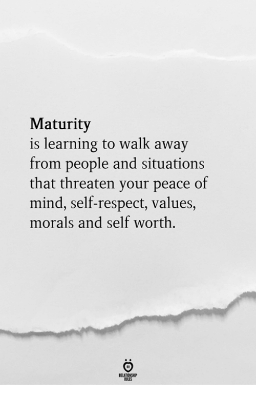 peace of mind: Maturity  is learning to walk away  from people and situations  that threaten vour peace of  mind, self-respect, values,  morals and self worth.  RELATIONSH
