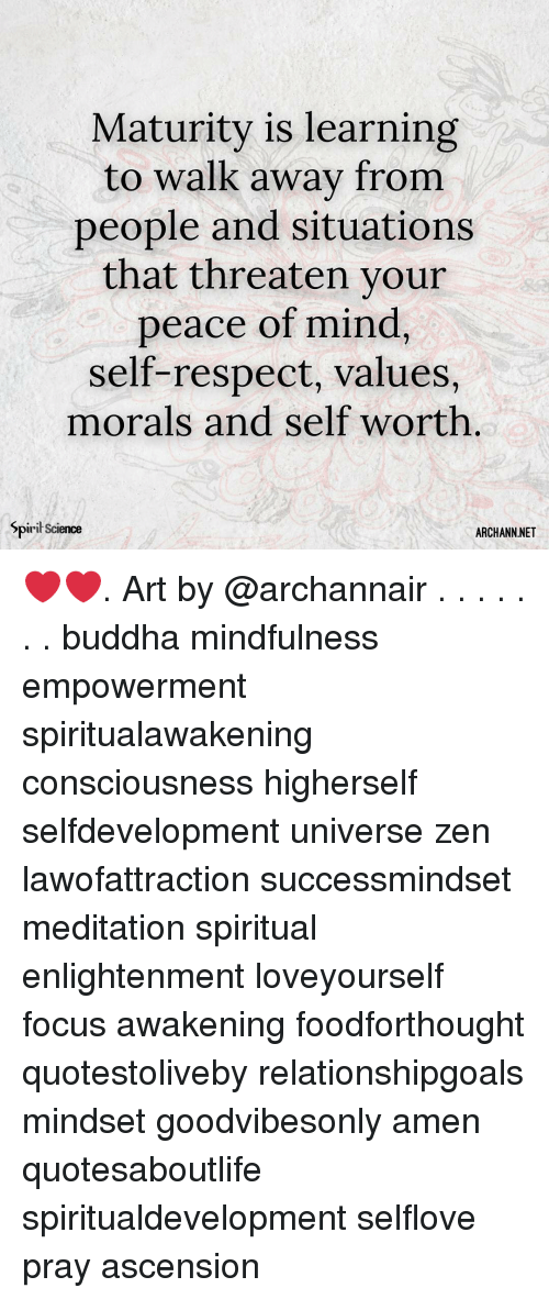 Memes, Respect, and Buddha: Maturity is learning  to walk away from  people and situations  that threaten your  peace of mind  self-respect, values,  morals and self worth  Spiril Science  ARCHANN.NET ❤️❤️. Art by @archannair . . . . . . . buddha mindfulness empowerment spiritualawakening consciousness higherself selfdevelopment universe zen lawofattraction successmindset meditation spiritual enlightenment loveyourself focus awakening foodforthought quotestoliveby relationshipgoals mindset goodvibesonly amen quotesaboutlife spiritualdevelopment selflove pray ascension