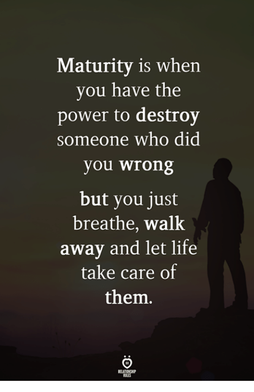 Life, Power, and Take Care: Maturity is when  vou have the  power to destroy  someone who did  you wrong  but you just  breathe, walk  away and let life  take care of  them