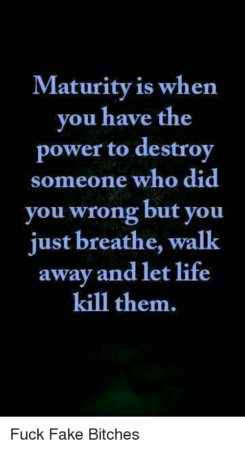 Maturely: Maturity  is when  you have the  power to destroy  someone who did  you wrong but you  just breathe, walk  away and let life  kill them. Fuck Fake Bitches