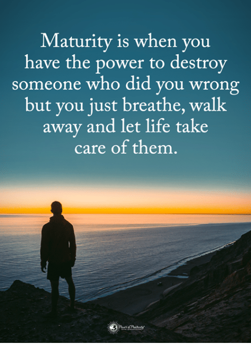 just breathe: Maturity is when you  have the power to destroy  someone who did you wrong  but you just breathe, walk  away and let life take  care of them