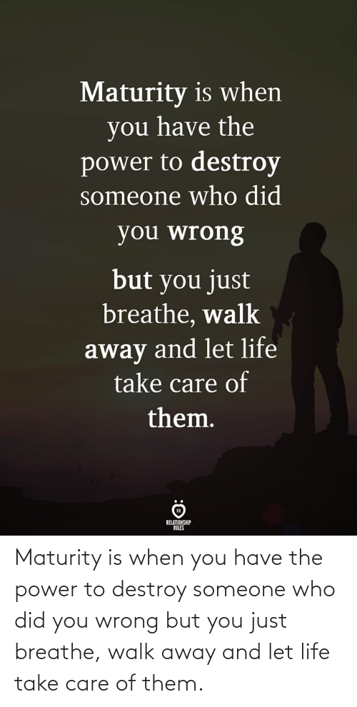 When You Have: Maturity is when you have the power to destroy someone who did you wrong but you just breathe, walk away and let life take care of them.