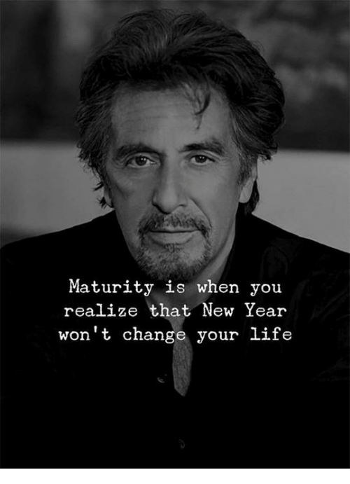 Life, New Year's, and Change: Maturity is when you  realize that New Year  won't change your life