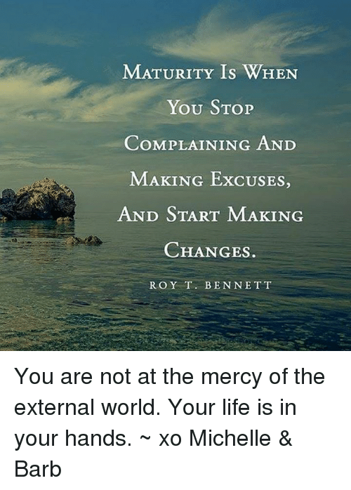 matures: MATURITY Is WHEN  YOU STOP  COMPLAINING AND  MAKING ExcUSES,  AND START MAKING  CHANGES  ROY T. BEN NETT You are not at the mercy of the external world. Your life is in your hands. ~ xo Michelle & Barb