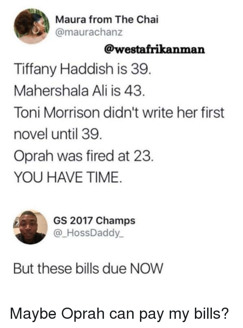 Toni Morrison: Maura from The Chai  @maurachanz  @westafrikanman  Tiffany Haddish is 39  Mahershala Ali is 43  Toni Morrison didn't write her first  novel until 39  Oprah was fired at 23  YOU HAVE TIME  GS 2017 Champs  @HossDaddy  But these bills due NOW Maybe Oprah can pay my bills?