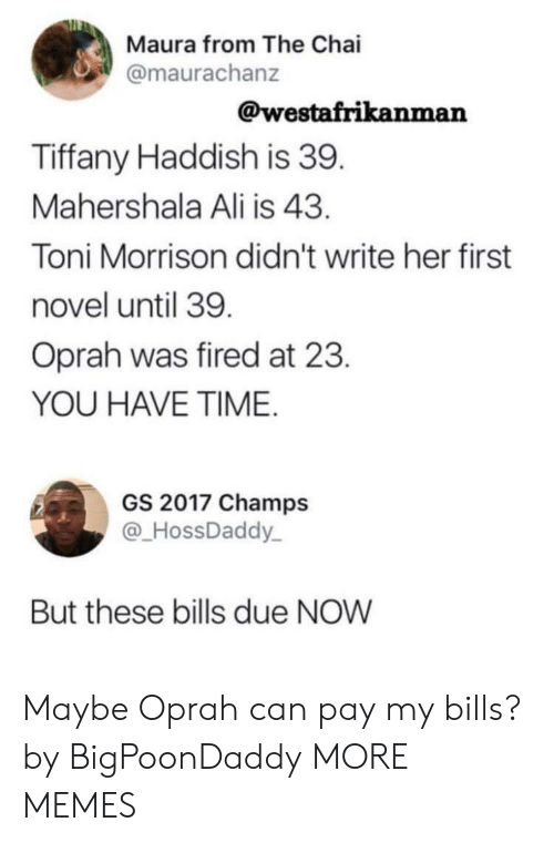Toni Morrison: Maura from The Chai  @maurachanz  @westafrikanman  Tiffany Haddish is 39  Mahershala Ali is 43  Toni Morrison didn't write her first  novel until 39  Oprah was fired at 23  YOU HAVE TIME  GS 2017 Champs  @HossDaddy  But these bills due NOW Maybe Oprah can pay my bills? by BigPoonDaddy MORE MEMES