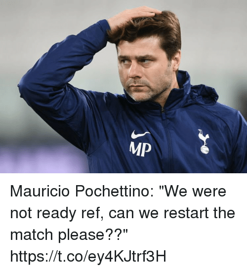 "Mauricio: Mauricio Pochettino: ""We were not ready ref, can we restart the match please??"" https://t.co/ey4KJtrf3H"