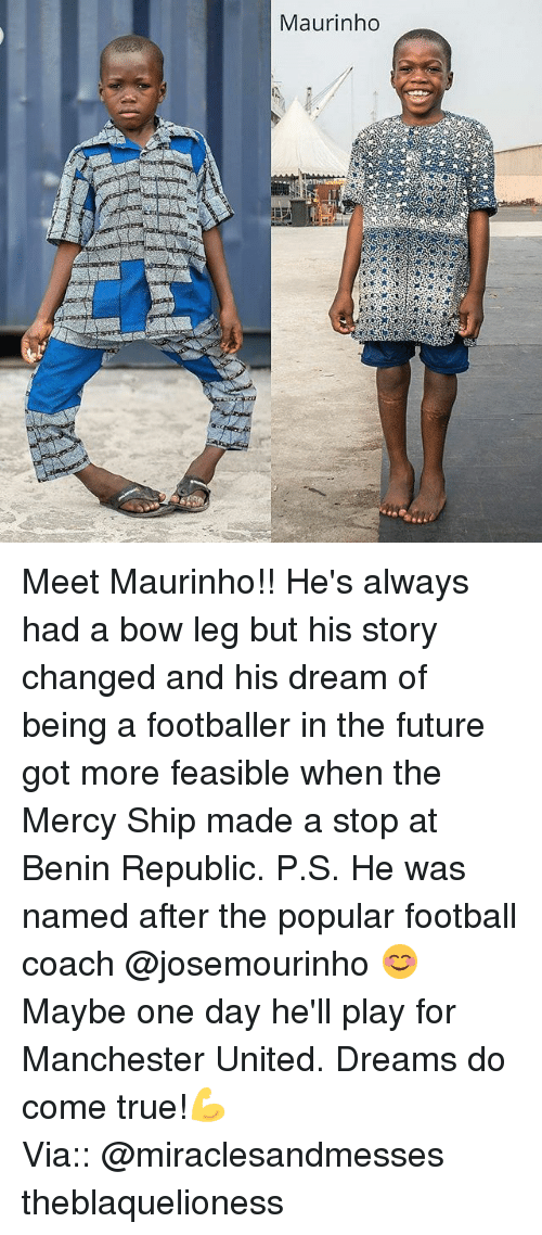Football, Future, and Memes: Maurinho Meet Maurinho!! He's always had a bow leg but his story changed and his dream of being a footballer in the future got more feasible when the Mercy Ship made a stop at Benin Republic. P.S. He was named after the popular football coach @josemourinho 😊 Maybe one day he'll play for Manchester United. Dreams do come true!💪 ┈┈┈┈┈┈┈┈┈┈┈┈┈┈┈┈┈┈┈┈┈┈┈ Via:: @miraclesandmesses theblaquelioness