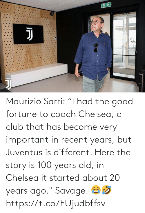 "story: Maurizio Sarri:  ""I had the good fortune to coach Chelsea, a club that has become very important in recent years, but Juventus is different. Here the story is 100 years old, in Chelsea it started about 20 years ago.""  Savage. 😂🤣 https://t.co/EUjudbffsv"