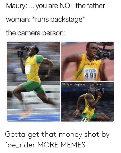 Dank, Maury, and Memes: Maury: you are NOT the father  woman: runs backstage*  the camera person:  JAMACA  TDK  49  @hollywoodsquares Gotta get that money shot by foe_rider MORE MEMES