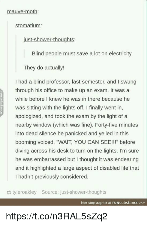 """Life, Shower, and Shower Thoughts: mauve-moth:  stomatium  Blind people must save a lot on electricity.  They do actually!  I had a blind professor, last semester, and I swung  through his office to make up an exam. It was a  while before I knew he was in there because he  was sitting with the lights off. I finally went in,  apologized, and took the exam by the light of a  nearby window (which was fine). Forty-five minutes  into dead silence he panicked and yelled in this  booming voiced, """"WAIT, YOU CAN SEE!!!"""" before  diving across his desk to turn on the lights. I'm sure  he was embarrassed but I thought it was endearing  and it highlighted a large aspect of disabled life that  I hadn't previously considered.  tyleroakley Source: just-shower-thoughts  Non-stop laughter at FUNsubstance.com https://t.co/n3RAL5sZq2"""