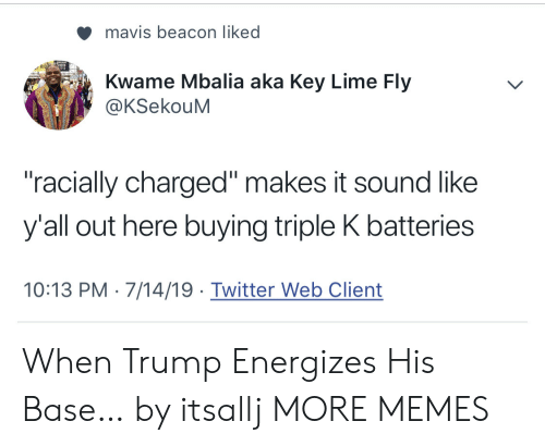 "sound: mavis beacon liked  Kwame Mbalia aka Key Lime Fly  @KSekouM  ""racially charged"" makes it sound like  y'all out here buying triple K batteries  10:13 PM 7/14/19 Twitter Web Client When Trump Energizes His Base… by itsallj MORE MEMES"