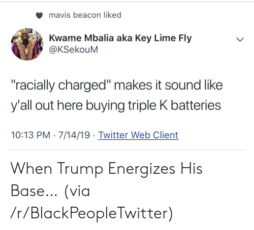 """Blackpeopletwitter, Twitter, and Trump: mavis beacon liked  Kwame Mbalia aka Key Lime Fly  @KSekouM  """"racially charged"""" makes it sound like  y'all out here buying triple K batteries  10:13 PM 7/14/19 Twitter Web Client When Trump Energizes His Base… (via /r/BlackPeopleTwitter)"""