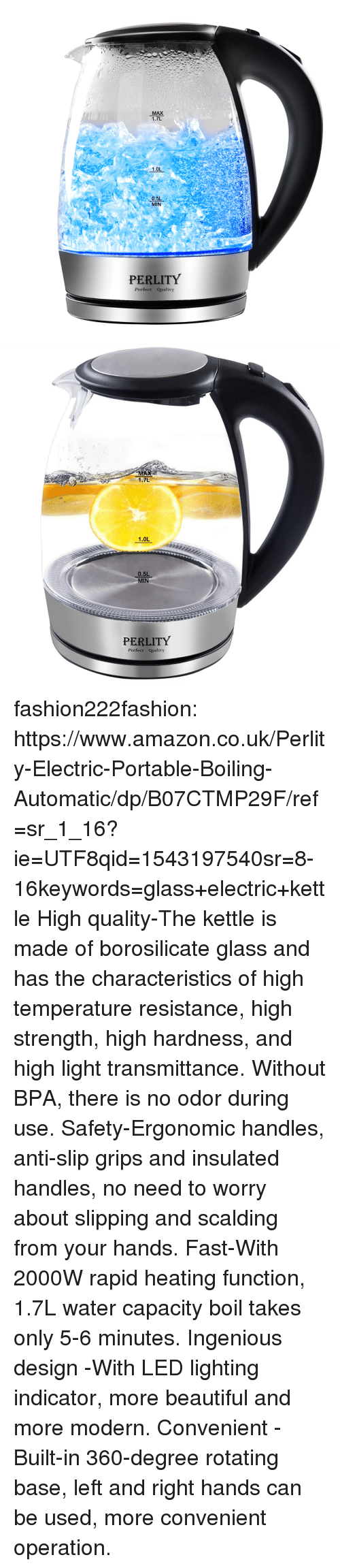 No Need To Worry: MAX  1.7L  1.0L  0.5L  MIN  PERLITY  Perfect Quality   MA  1.7L  1.0L  0.5L  MIN  PERLITY  Perfect Qualicy fashion222fashion: https://www.amazon.co.uk/Perlity-Electric-Portable-Boiling-Automatic/dp/B07CTMP29F/ref=sr_1_16?ie=UTF8qid=1543197540sr=8-16keywords=glass+electric+kettle   High quality-The kettle is made of borosilicate glass and has the characteristics of high temperature resistance, high strength, high hardness, and high light transmittance. Without BPA, there is no odor during use. Safety-Ergonomic handles, anti-slip grips and insulated handles, no need to worry about slipping and scalding from your hands. Fast-With 2000W rapid heating function, 1.7L water capacity boil takes only 5-6 minutes. Ingenious design -With LED lighting indicator, more beautiful and more modern. Convenient -Built-in 360-degree rotating base, left and right hands can be used, more convenient operation.