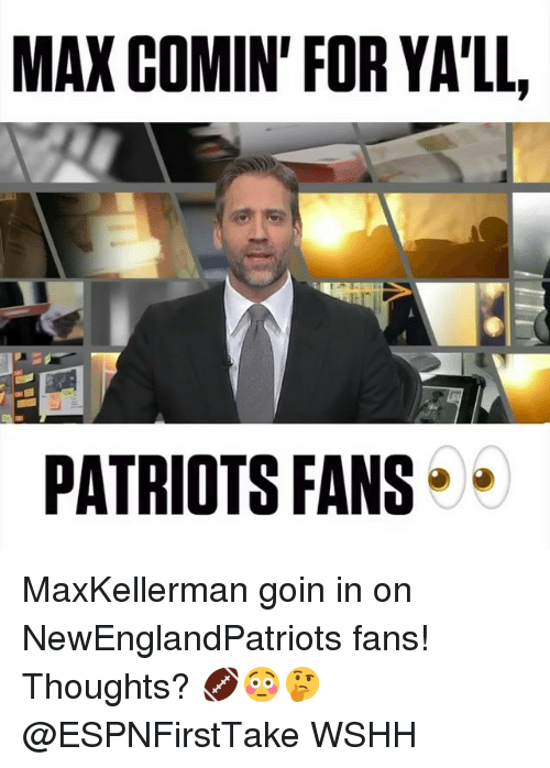 Memes, Patriotic, and Wshh: MAX COMIN' FOR YA'LL,  PATRIOTS FANS MaxKellerman goin in on NewEnglandPatriots fans! Thoughts? 🏈😳🤔 @ESPNFirstTake WSHH
