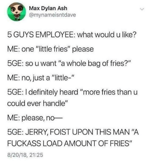 "Ash, Dank, and Definitely: Max Dylan Ash  @mynameisntdave  5 GUYS EMPLOYEE: what would u like?  ME: one ""little fries"" please  5GE: so u want ""a whole bag of fries?""  ME: no, just a ""ittle-""  5GE: I definitely heard ""more fries than u  could ever handle""  ME: please, no  5GE: JERRY, FOIST UPON THIS MAN""A  FUCKASS LOAD AMOUNT OF FRIES""  8/20/18, 21:25"