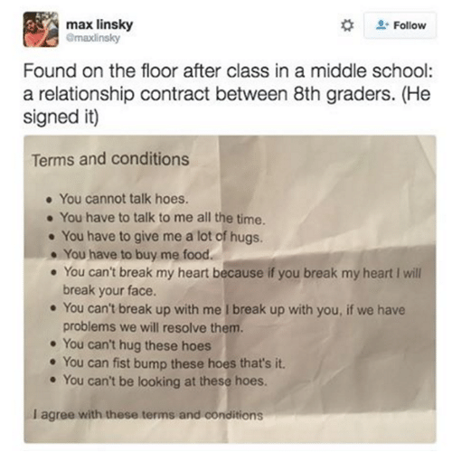Dank, Break Up, and 🤖: max linsky  Follow  emaxlinsky  Found on the floor after class in a middle school:  a relationship contract between 8th graders. (He  signed it)  Terms and conditions  You cannot talk hoes.  You have to talk to me all the time.  You have to give me a lot of hugs.  You have to buy me food.  You can't break my heart because if you break my heart l will  break your face.  You can't break up with me l break up with you, if we have  problems we will resolve them.  You can't hug these hoes  You can fist bump these hoes that's it.  You can't be looking at these hoes.  lagree with these terms and conditions