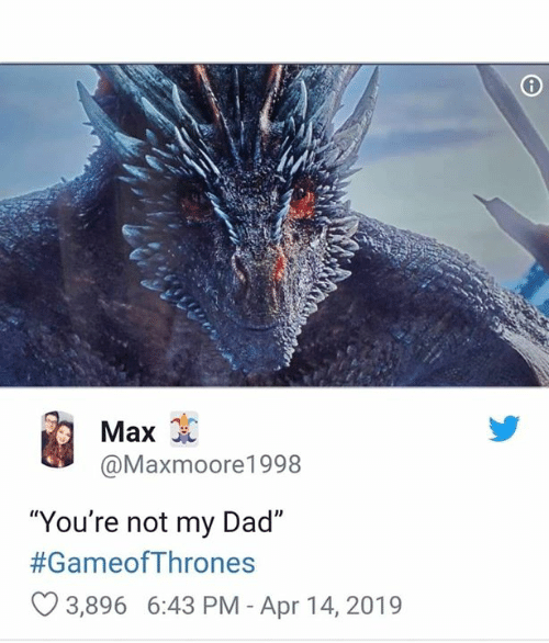 """Dad, Game of Thrones, and Gameofthrones: Max  @Maxmoore1998  """"You're not my Dad""""  #GameofThrones  3,896 6:43 PM - Apr 14, 2019"""