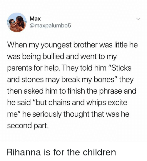 """Sticks And Stones: Max  @maxpalumbo5  When my youngest brother was little he  was being bullied and went to my  parents for help. They told him """"Sticks  and stones may break my bones"""" they  then asked him to finish the phrase and  he said """"but chains and whips excite  me"""" he seriously thought that was he  second part. Rihanna is for the children"""