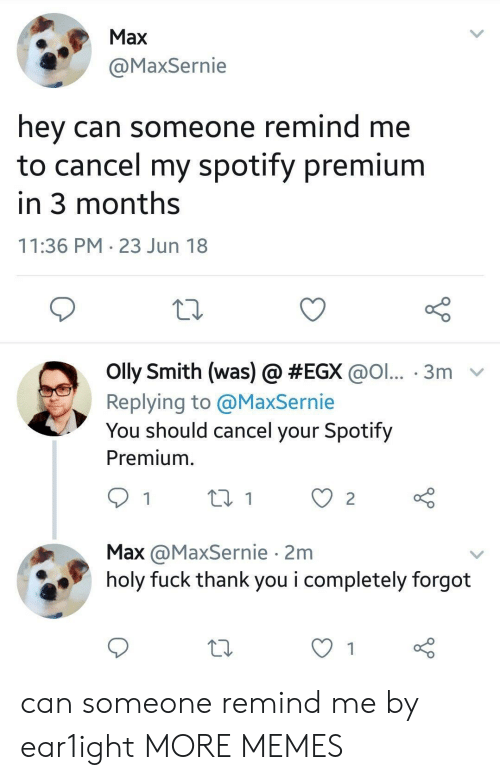 Dank, Memes, and Target: Max  @MaxSernie  hey can someone remind me  to cancel my spotify premium  in 3 months  11:36 PM 23 Jun 18  olly Smith (was) @ #EGX @ol...-3m-  Replying to @MaxSernie  You should cancel your Spotify  Premium.  Max @MaxSernie 2m  holy fuck thank you i completely forgot can someone remind me by ear1ight MORE MEMES