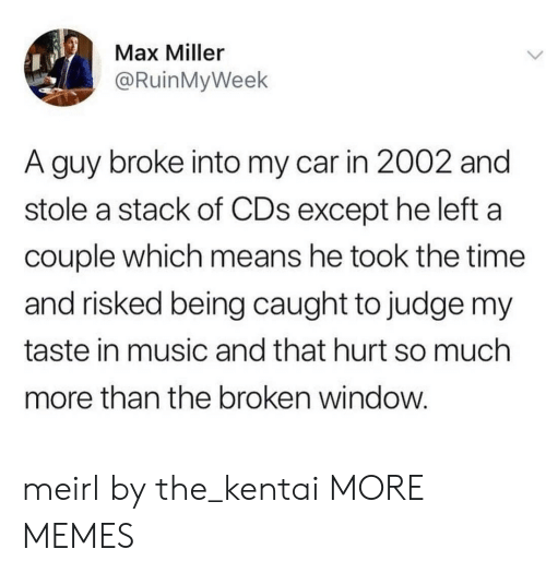 That Hurt: Max Miller  @RuinMyWeek  A guy broke into my car in 2002 and  stole a stack of CDs except he left a  couple which means he took the time  and risked being caught to judge my  taste in music and that hurt so much  more than the broken window meirl by the_kentai MORE MEMES