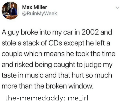 That Hurt: Max Miller  @RuinMyWeek  A guy broke into my car in 2002 and  stole a stack of CDs except he left a  couple which means he took the time  and risked being caught to judge my  taste in music and that hurt so much  more than the broken window. the-memedaddy:  me_irl