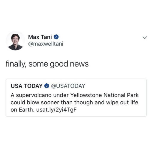 Life, News, and Earth: Max Tani  @maxwelltani  finally, some good news  USA TODAY @USATODAY  A supervolcano under Yellowstone National Park  could blow sooner than though and wipe out life  on Earth. usat.ly/2yi4TgF