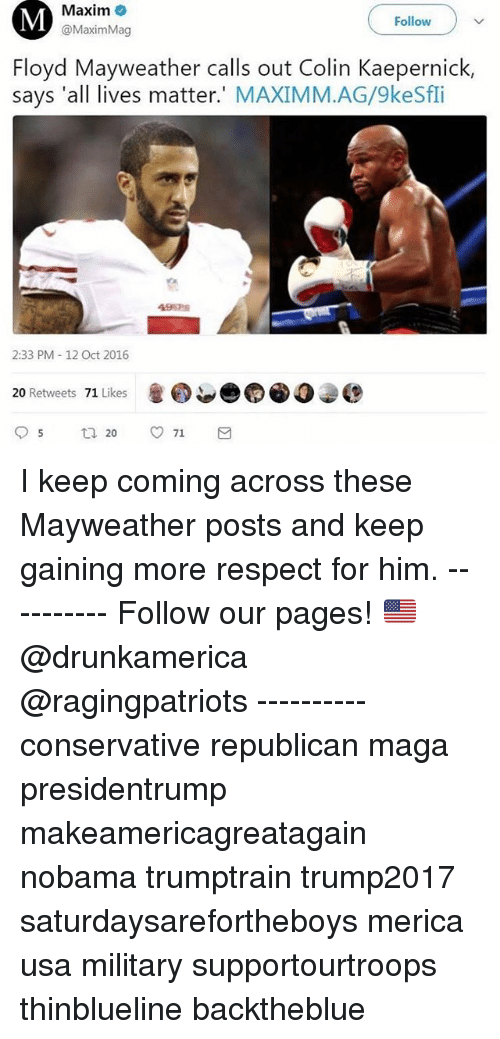 ags: Maxim  @MaximMag  Follow  Floyd Mayweather calls out Colin Kaepernick,  says 'all lives matter.' MAXIMM.AG/9keSfi  4962细  2:33 PM -12 Oct 2016  20 Retweets 71 Likes I keep coming across these Mayweather posts and keep gaining more respect for him. ---------- Follow our pages! 🇺🇸 @drunkamerica @ragingpatriots ---------- conservative republican maga presidentrump makeamericagreatagain nobama trumptrain trump2017 saturdaysarefortheboys merica usa military supportourtroops thinblueline backtheblue