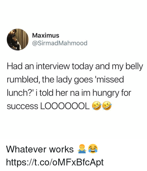 """Hungry, Maximus, and Today: Maximus  @SirmadMahmood  Had an interview today and my belly  rumbled, the lady goes'missed  lunch?"""" i told her na im hungry for  success LOOOOOOL Whatever works 🤷♂️😂 https://t.co/oMFxBfcApt"""