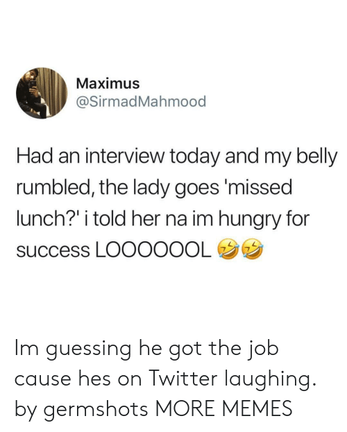 """Got The Job: Maximus  @SirmadMahmood  Had an interview today and my belly  rumbled, the lady goes'missed  lunch?"""" i told her na im hungry for  success LOOOOOOL Im guessing he got the job cause hes on Twitter laughing. by germshots MORE MEMES"""