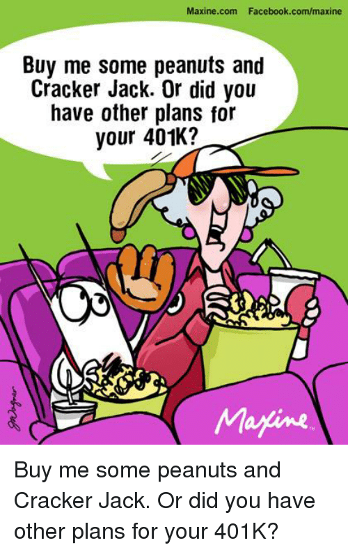 Maxine: Maxine.com Facebook.com/maxine  Buy me some peanuts and  Cracker Jack. Or did you  have other plans for  your 401K?  Magine Buy me some peanuts and Cracker Jack. Or did you have other plans for your 401K?