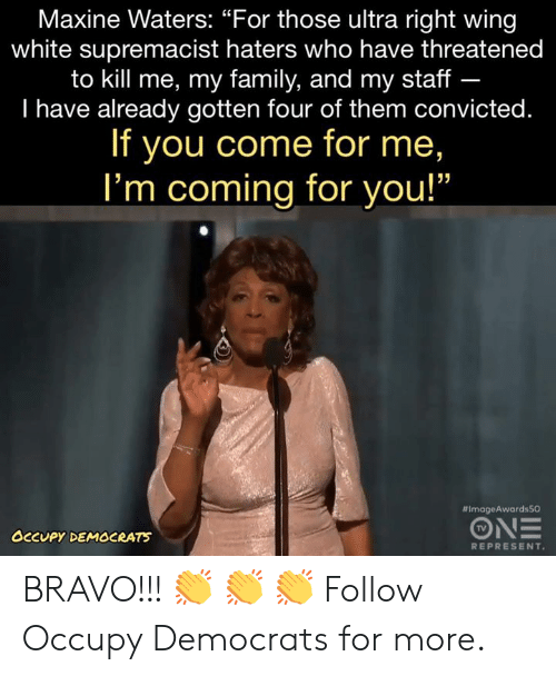 "Family, Memes, and Bravo: Maxine Waters: ""For those ultra right wing  white supremacist haters who have threatened  to kill me, my family, and my staff -  I have already gotten four of them convicted.  If you come for me,  I'm coming for you!""  #ImageAwardsSO  TV  OCCUPY DEMOCRATS  REPRESENT BRAVO!!! 👏 👏 👏   Follow Occupy Democrats for more."