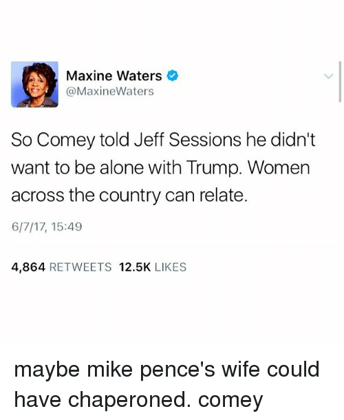 Trump Women: Maxine Waters  Maxine Waters  So Comey told Jeff Sessions he didn't  want to be alone with Trump. Women  across the country can relate.  6/7/17, 15:49  4,864  RETWEETS 12.5K  LIKES maybe mike pence's wife could have chaperoned. comey