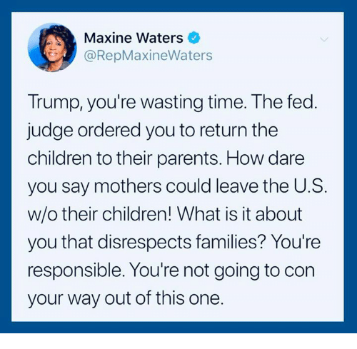 Maxine: Maxine Waters  @RepMaxineWaters  Trump, you're wasting time. The fed  judge ordered you to return the  children to their parents. How dare  you say mothers could leave the U.S.  w/o their children! What is it about  you that disrespects families? You're  responsible. You're not going to con  your way out of this one.