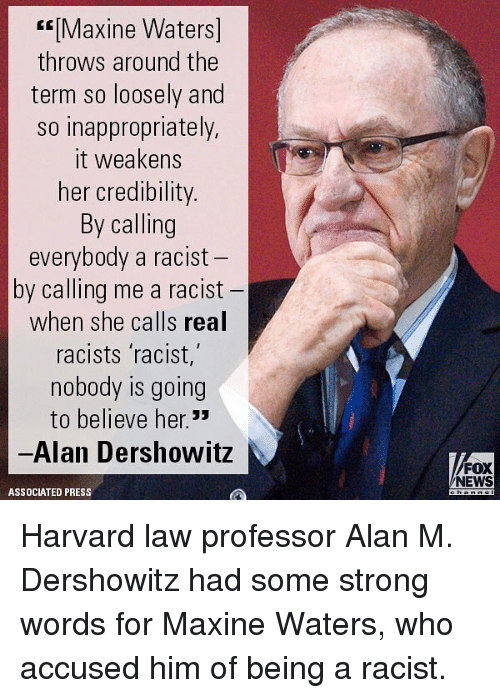 Maxine: Maxine Waters]  throws around the  term so loosely and  so inappropriately,  it weakens  her credibility  By calling  everybody a racist  by calling me a racist  when she calls real  racists racist,  nobody is going  to believe her.33  -Alan Dershowitz  FOX  NEWS  ASSOCIATED PRESS Harvard law professor Alan M. Dershowitz had some strong words for Maxine Waters, who accused him of being a racist.