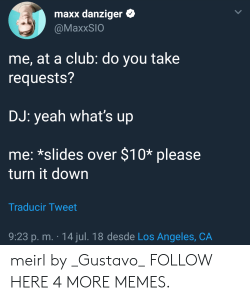 Club, Dank, and Memes: maxx danziger  @MaxxSIO  me, at a club: do you take  requests?  DJ: yeah what's up  me: *slides over $10* please  turn it down  Traducir Tweet  9:23 p.m. . 14 jul. 18 desde Los Angeles, CA meirl by _Gustavo_ FOLLOW HERE 4 MORE MEMES.