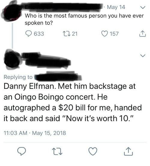 """autographed: May 14  Who is the most famous person you have ever  spoken to?  633  21  O 157  Replying to  Danny Elfman. Met him backstage at  an Oingo Boingo concert. He  autographed a $20 bill for me, handed  it back and said """"Now it's worth 10.""""  11:03 AM May 15, 2018"""