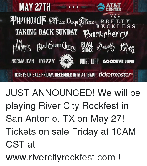 tickets on sale: MAY 27TH  AT&T  CENTER  t he  PRETTY  RECKLESS  TAKING BACK SUNDAY Buckcherry  RIVAL  NORMA JEAN FozzY WER  URGE WAR GooDBYE JUNE  TICKETSON SALE FRIDAY. DECEMBER 16TH AT10AM ticketmaster JUST ANNOUNCED!   We will be playing River City Rockfest  in San Antonio, TX on May 27!!  Tickets on sale Friday at 10AM CST at www.rivercityrockfest.com !