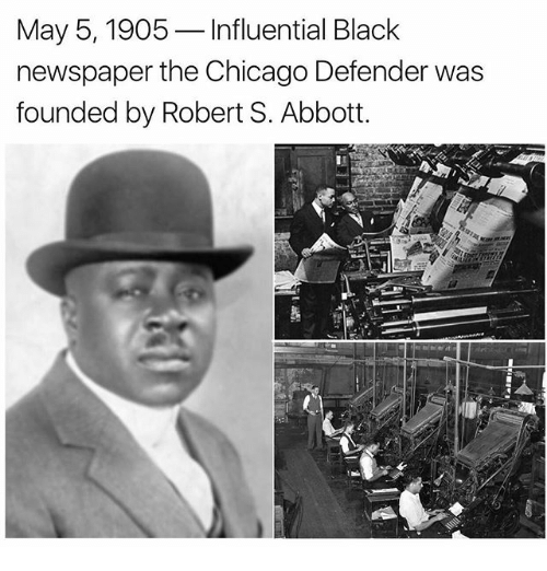 abbott: May 5, 1905  Influential Black  newspaper the Chicago Defender was  founded by Robert S. Abbott.