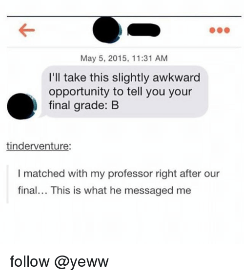 Awkward, Opportunity, and May 5: May 5, 2015, 11:31 AM  I'll take this slightly awkward  opportunity to tell you your  final grade: B  tinderventure:  I matched with my professor right after our  final... This is what he messaged me follow @yeww