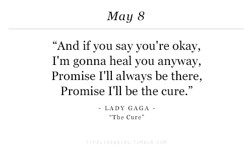 "Lady Gaga: May 8  ""And if you say you're okay,  I'm gonna heal you anyway,  Promise I'll always be there,  Promise I'll be the cure.'""  LADY GAGA  The Cure"