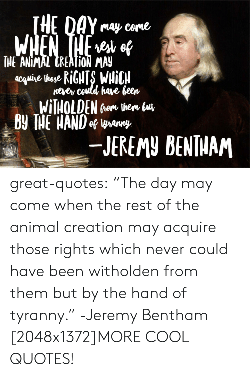 "May Come: may Come  TICANİMAITREATİON MAY  neyer ceuldl have jeen  B THE HANDo way  -JEREMY BENTHAM great-quotes:  ""The day may come when the rest of the animal creation may acquire those rights which never could have been witholden from them but by the hand of tyranny."" -Jeremy Bentham [2048x1372]MORE COOL QUOTES!"