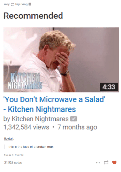 """Kitchen Nightmares: may hijerking  Recommended  NIGHT  4:33  """"You Don't Microwave a Salad'  Kitchen Nightmares  by Kitchen Nightmares M  1,342,584 views 7 months ago  fivetail  this is the face of a broken man  Source: fiveetail  21,922 notes"""