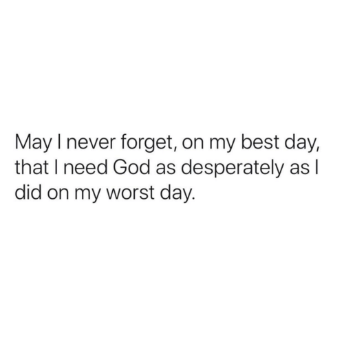 God, Best, and Never: May I never forget, on my best day,  that I need God as desperately as l  did on my worst day.