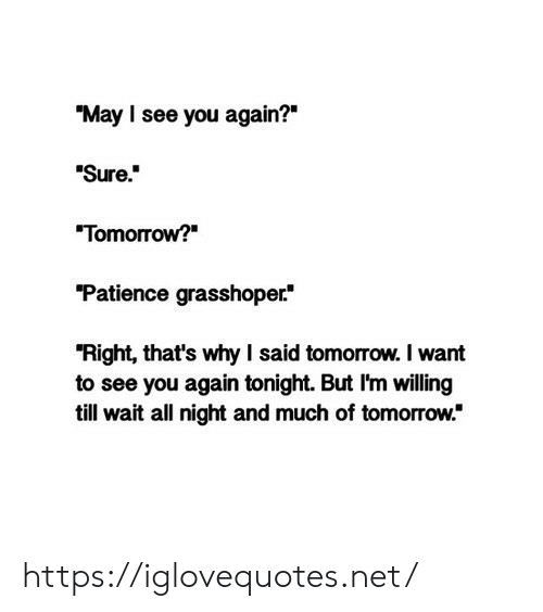 "See You Again: ""May I see you again?""  Sure.  ""Tomorrow?  ""Patience grasshoper  ""Right, that's why I said tomorrow. I want  to see you again tonight. But I'm willing  till wait all night and much of tomorrow."" https://iglovequotes.net/"