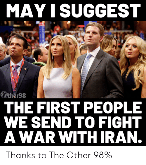 May I: MAY I SUGGEST  ther98  THE FIRST PEOPLE  WE SEND TO FIGHT  AWAR WITH IRAN. Thanks to The Other 98%